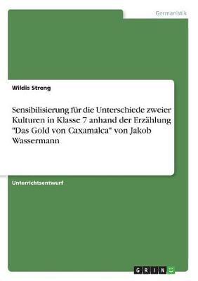 """Sensibilisierung Fur Die Unterschiede Zweier Kulturen in Klasse 7 Anhand Der Erzahlung """"Das Gold Von Caxamalca"""" Von Jakob Wassermann (Paperback)"""