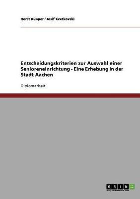 Entscheidungskriterien Zur Auswahl Einer Senioreneinrichtung - Eine Erhebung in Der Stadt Aachen (Paperback)