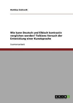 Wie Kann Deutsch Und Elbisch Kontrastiv Verglichen Werden? Tolkiens Versuch Der Entwicklung Einer Kunstsprache (Paperback)