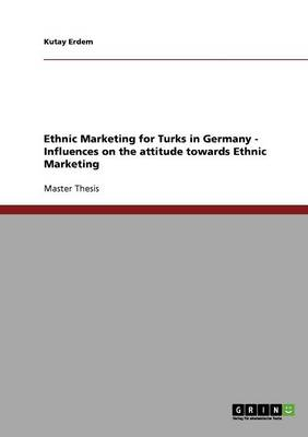 Ethnic Marketing for Turks in Germany - Influences on the Attitude Towards Ethnic Marketing (Paperback)
