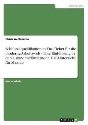 Schlusselqualifikationen: Das Ticket Fur Die Moderne Arbeitswelt - Eine Einfuhrung in Den Autonomiefordernden Daf-Unterricht Fur Mexiko (Paperback)