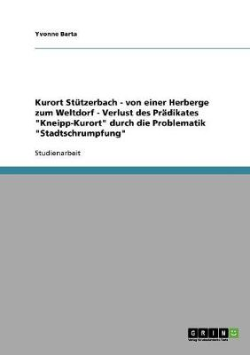 Kurort Stutzerbach - Von Einer Herberge Zum Weltdorf - Verlust Des Pradikates Kneipp-Kurort Durch Die Problematik Stadtschrumpfung (Paperback)