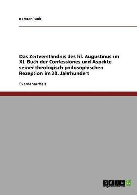 Das Zeitverstandnis Des Hl. Augustinus Im XI. Buch Der Confessiones Und Aspekte Seiner Theologisch-Philosophischen Rezeption Im 20. Jahrhundert (Paperback)