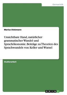 Unsichtbare Hand, Naturlicher Grammatischer Wandel Und Sprachokonomie. Beitrage Zu Theorien Des Sprachwandels Von Keller Und Wurzel (Paperback)