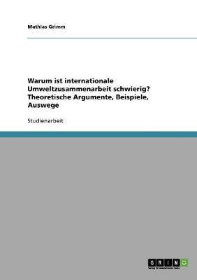 Warum Ist Internationale Umweltzusammenarbeit Schwierig? Theoretische Argumente, Beispiele, Auswege (Paperback)