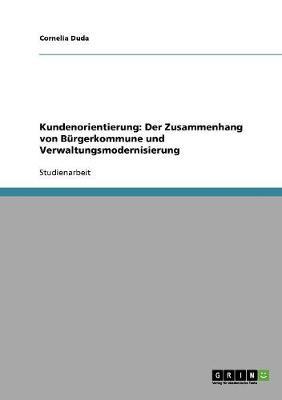 Kundenorientierung: Der Zusammenhang Von B rgerkommune Und Verwaltungsmodernisierung (Paperback)