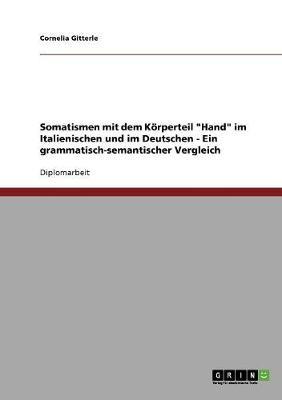 """Somatismen Mit Dem Korperteil """"Hand"""" Im Italienischen Und Im Deutschen - Ein Grammatisch-Semantischer Vergleich (Paperback)"""