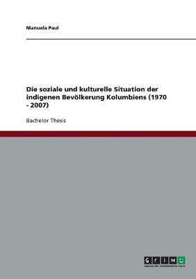 Die Soziale Und Kulturelle Situation Der Indigenen Bev lkerung Kolumbiens (1970 - 2007) (Paperback)
