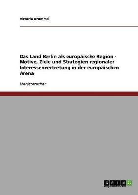 Das Land Berlin ALS Europaische Region - Motive, Ziele Und Strategien Regionaler Interessenvertretung in Der Europaischen Arena (Paperback)