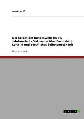 Der Soldat Der Bundeswehr Im 21. Jahrhundert. Diskussion Uber Berufsbild, Leitbild Und Berufliches Selbstverstandnis (Paperback)