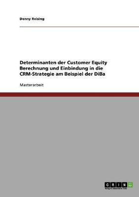 Customer Equity Berechnung. Determinanten Und Einbindung in Die Crm-Strategie Am Beispiel Der Diba (Paperback)