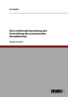 Eine Erklarende Darstellung Der Entwicklung Der Pronominalen Anredeformen (Paperback)