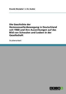 Die Geschichte Der Homosexuellenbewegung in Deutschland Seit 1968 Und Ihre Auswirkungen Auf Das Bild Von Schwulen Und Lesben in Der Gesellschaft (Paperback)