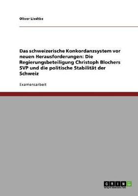 Das Schweizerische Konkordanzsystem VOR Neuen Herausforderungen: Die Regierungsbeteiligung Christoph Blochers Svp Und Die Politische Stabilit t Der Schweiz (Paperback)