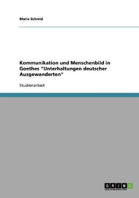 Kommunikation Und Menschenbild in Goethes Unterhaltungen Deutscher Ausgewanderten (Paperback)