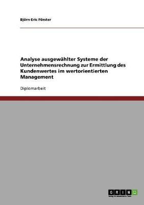 Analyse Ausgewahlter Systeme Der Unternehmensrechnung Zur Ermittlung Des Kundenwertes Im Wertorientierten Management (Paperback)