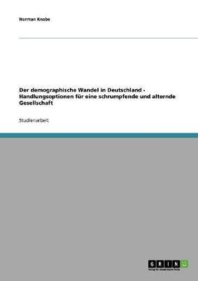 Der Demographische Wandel in Deutschland - Handlungsoptionen Fur Eine Schrumpfende Und Alternde Gesellschaft (Paperback)