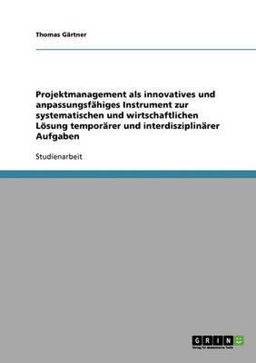 Projektmanagement ALS Innovatives Und Anpassungsfahiges Instrument Zur Systematischen Und Wirtschaftlichen Losung Temporarer Und Interdisziplinarer Aufgaben (Paperback)