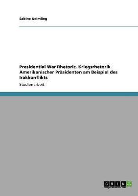 Presidential War Rhetoric. Kriegsrhetorik Amerikanischer Prasidenten Am Beispiel Des Irakkonflikts (Paperback)