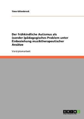 Der Fruhkindliche Autismus ALS (Sonder-)Padagogisches Problem Unter Einbeziehung Musiktherapeutischer Ansatze (Paperback)