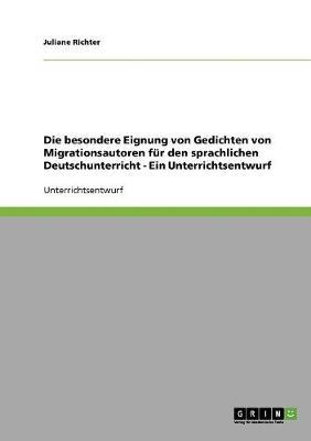 Die Besondere Eignung Von Gedichten Von Migrationsautoren F r Den Sprachlichen Deutschunterricht - Ein Unterrichtsentwurf (Paperback)