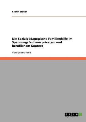 Die Sozialpadagogische Familienhilfe Im Spannungsfeld Von Privatem Und Beruflichem Kontext (Paperback)