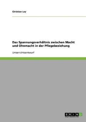 Das Spannungsverhaltnis Zwischen Macht Und Ohnmacht in Der Pflegebeziehung (Paperback)