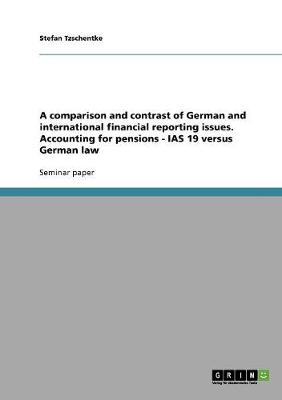 A Comparison and Contrast of German and International Financial Reporting Issues. Accounting for Pensions - IAS 19 Versus German Law (Paperback)