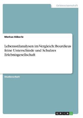 Lebensstilanalysen Im Vergleich: Bourdieus Feine Unterschiede Und Schulzes Erlebnisgesellschaft (Paperback)