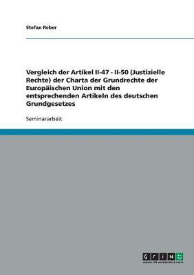 Vergleich Der Artikel II-47 - II-50 (Justizielle Rechte) Der Charta Der Grundrechte Der Europaischen Union Mit Den Entsprechenden Artikeln Des Deutschen Grundgesetzes (Paperback)
