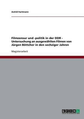 Filmzensur Und -Politik in Der Ddr. Untersuchung an Ausgewahlten Filmen Von Jurgen Bottcher in Den Sechziger Jahren (Paperback)