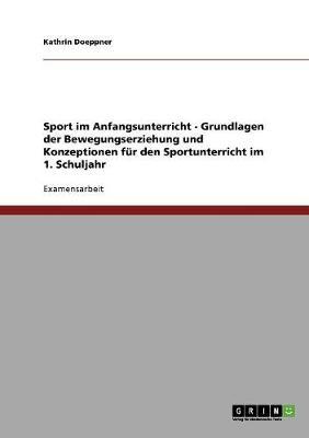 Sport Im Anfangsunterricht - Grundlagen Der Bewegungserziehung Und Konzeptionen Fur Den Sportunterricht Im 1. Schuljahr (Paperback)
