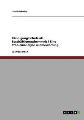 Kundigungsschutz ALS Beschaftigungshemmnis? Eine Problemanalyse Und Bewertung (Paperback)