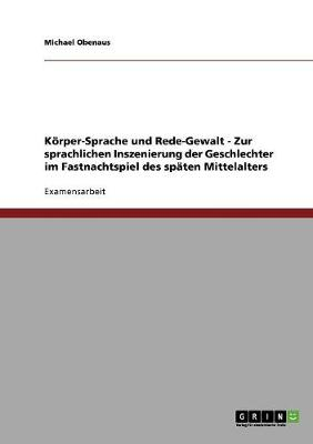 Korper-Sprache Und Rede-Gewalt - Zur Sprachlichen Inszenierung Der Geschlechter Im Fastnachtspiel Des Spaten Mittelalters (Paperback)