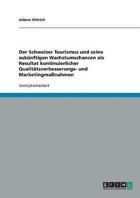 Der Schweizer Tourismus Und Seine Zukunftigen Wachstumschancen ALS Resultat Kontinuierlicher Qualitatsverbesserungs- Und Marketingmanahmen (Paperback)
