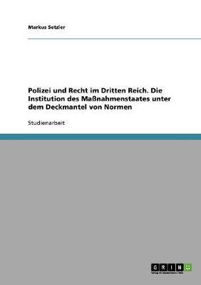 Polizei Und Recht Im Dritten Reich. Die Institution Des Manahmenstaates Unter Dem Deckmantel Von Normen (Paperback)