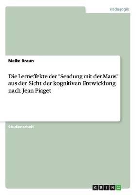 """Die Lerneffekte Der """"sendung Mit Der Maus"""" Aus Der Sicht Der Kognitiven Entwicklung Nach Jean Piaget (Paperback)"""