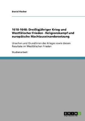 1618-1648: Drei igj hriger Krieg Und Westf lischer Frieden - Religionskampf Und Europ ische Machtauseinandersetzung (Paperback)