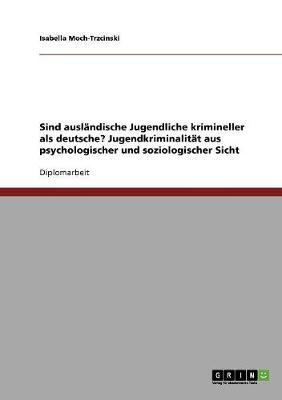 Sind Auslandische Jugendliche Krimineller ALS Deutsche? Jugendkriminalitat Aus Psychologischer Und Soziologischer Sicht (Paperback)