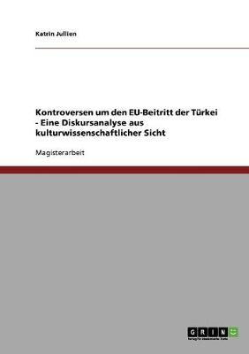 Kontroversen Um Den Eu-Beitritt Der Turkei - Eine Diskursanalyse Aus Kulturwissenschaftlicher Sicht (Paperback)
