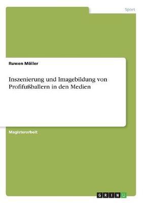 Inszenierung Und Imagebildung Von Profifuballern in Den Medien (Paperback)