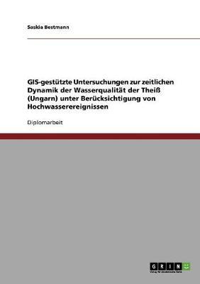 GIS-Gestutzte Untersuchungen Zur Zeitlichen Dynamik Der Wasserqualitat Der Thei (Ungarn) Unter Berucksichtigung Von Hochwasserereignissen (Paperback)