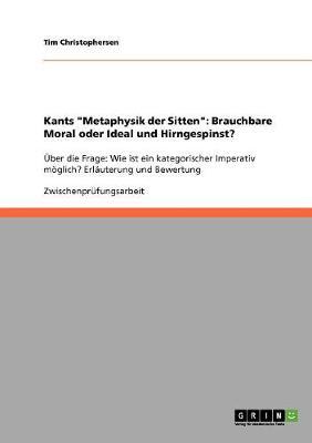 Kants Metaphysik Der Sitten: Brauchbare Moral Oder Ideal Und Hirngespinst? (Paperback)