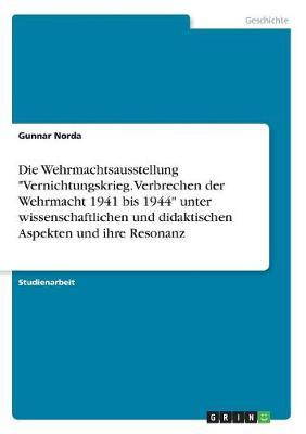 """Die Wehrmachtsausstellung """"Vernichtungskrieg. Verbrechen Der Wehrmacht 1941 Bis 1944"""" Unter Wissenschaftlichen Und Didaktischen Aspekten Und Ihre Resonanz (Paperback)"""