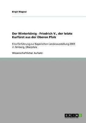 Der Winterkonig - Friedrich V., Der Letzte Kurfurst Aus Der Oberen Pfalz (Paperback)