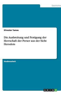 Die Ausbreitung Und Festigung Der Herrschaft Der Perser Aus Der Sicht Herodots (Paperback)
