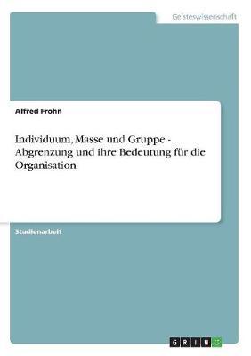 Individuum, Masse Und Gruppe - Abgrenzung Und Ihre Bedeutung Fur Die Organisation (Paperback)