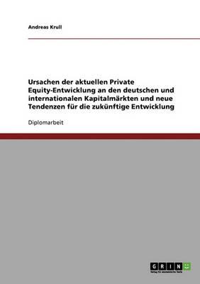 Ursachen Der Aktuellen Private Equity-Entwicklung an Den Deutschen Und Internationalen Kapitalm rkten Und Neue Tendenzen F r Die Zuk nftige Entwicklung (Paperback)