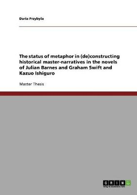 The Status of Metaphor in (De)Constructing Historical Master-Narratives in the Novels of Julian Barnes and Graham Swift and Kazuo Ishiguro (Paperback)