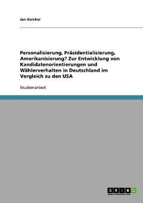 Personalisierung, Prasidentialisierung, Amerikanisierung? Zur Entwicklung Von Kandidatenorientierungen Und Wahlerverhalten in Deutschland Im Vergleich Zu Den USA (Paperback)